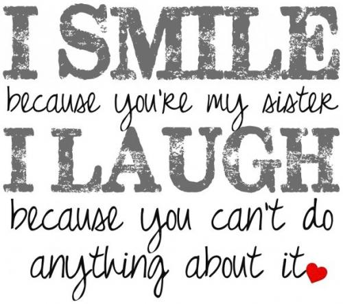 I smile because I' your sister I laugh because you cant do anything about it.