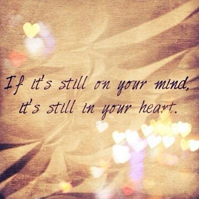 If it's still on your mind its still in your heart.
