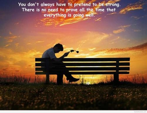 You don't always have to pretend to be strong. There's no need to prove all the time that everything is going well.