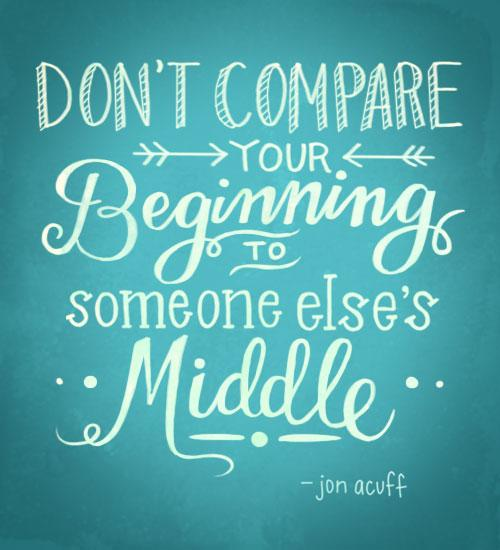 Don't compare you beginning with someone Else's middle