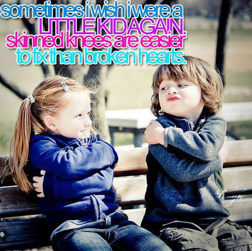 Sometimes I wish I were a little kid again skinned knees are easier to fix than broken hearts.