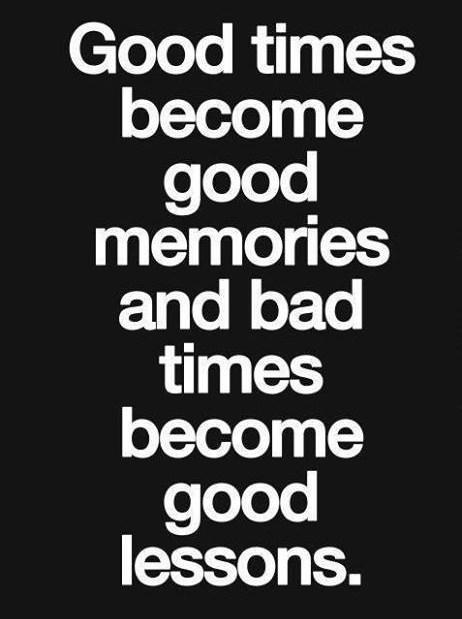 Good times become good memories and bad times become good lessons.