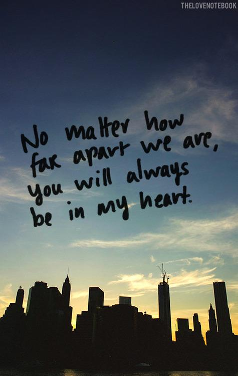 No matter how far apart we are, you will always be in my heart.