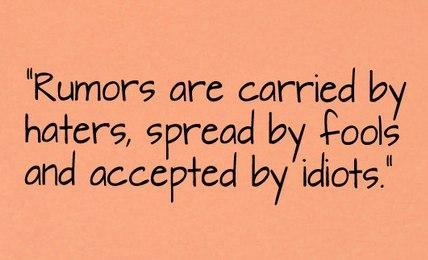 Rumors are carried by haters, spread by fools and accepted by idiots!!