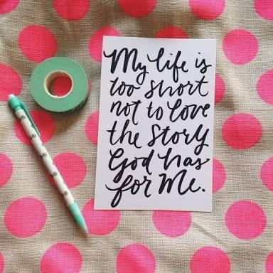 My life is too short not to love the story God has for me!