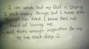 I am weak but my God is strong. I lack many things but I have Him. Though I'm tired,I know He's not tired of loving me. And that's enough inspiration for me to live each day.