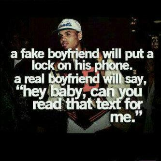 A fake boyfriend puts a lock on his phone, but a real boyfriend would say hey baby, can u read that text for me....