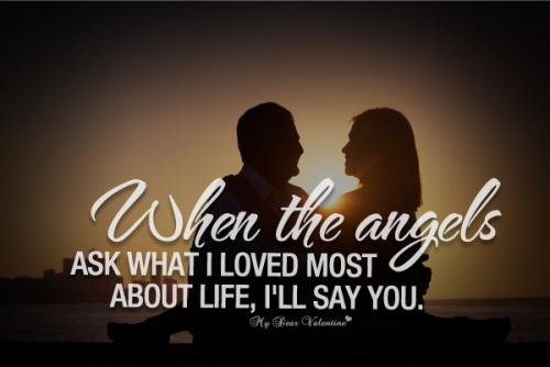 When the angels ask  what I loved most about life, I'll say you...