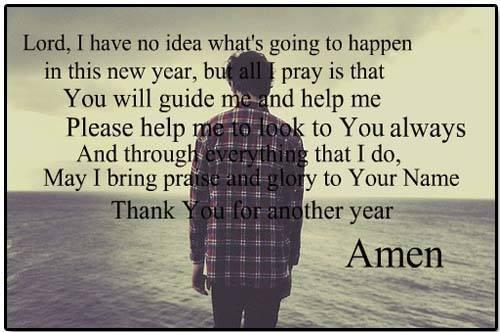 Lord I have no idea what's going to happen in this New Year but all I pray is that you will guide me, and help me! Please help me to look to you always, and through everything that I do, May I bring praise and glory to Your name, I thank you Lord for another year. Amen.
