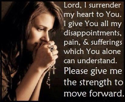 Lord, I surrender my heart to you, I give you all my disappointments pain and suffering, which You alone can understand. Please give me the strength to move forward!