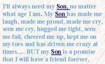 I will always need my Son, no matter what age I am. My son has made me laugh, made me proud, made me cry, seen me cry, hugged me tight, seen me fail, cheered me up, kept me on my toes, and at times driven me crazy, But my Son is a promise that I will have a friend FOREVER!