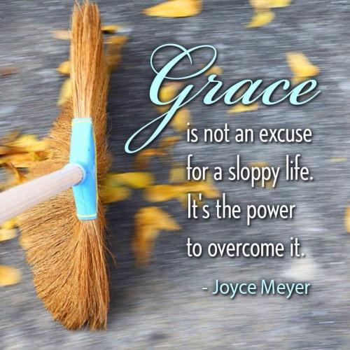 GRACE is not an excuse, for a sloppy life, it's the Power to overcome it!