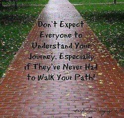 Don't expect everyone to understand your Journey, especially if they never had to walk your PATH!