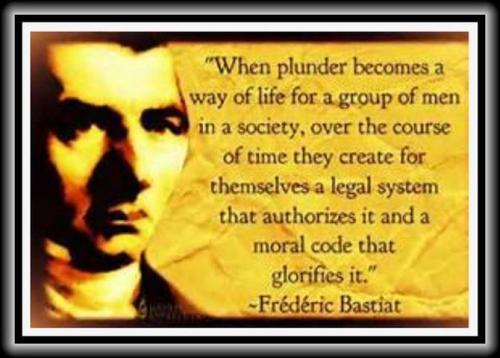 When plunder becomes a way of life for a group of men in Society, over the course of time they create for themselves a legal system, that authorizes it, and a Moral code that Glorifies it!