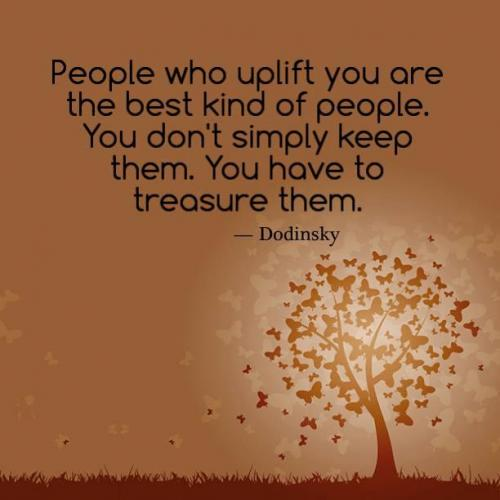 People who uplift you are the best kind of people. You don ...