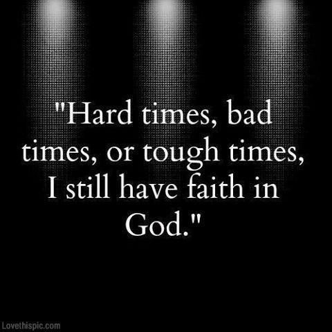 Hard times, bad times, or tough times. I still have faith in GOD!