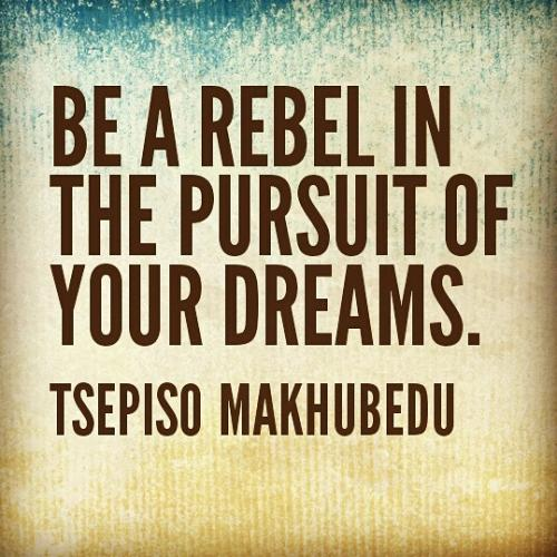 Be a rebel in the pursuit of your dreams.