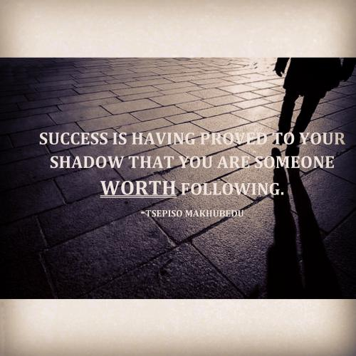 Success is having proved to your shadow that you are someone worth following.