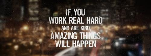 If you work real hard and are kind, amazing things will happen.