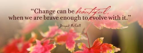 Change can be beautiful, when we are brave enough to evolve with it