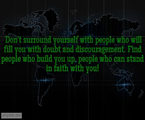 Don't surround yourself with people who will fill you with doubt and discouragement. Find people who build you up, people who can stand in faith with you!