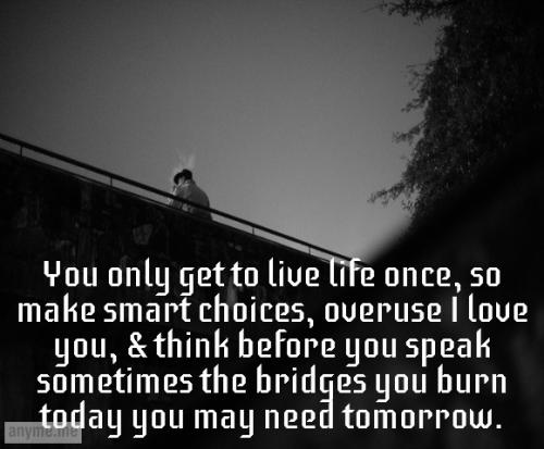 You only get to live life once, so make smart choices, overuse I love you, & think before you speak sometimes the bridges you burn today you may need tomorrow.