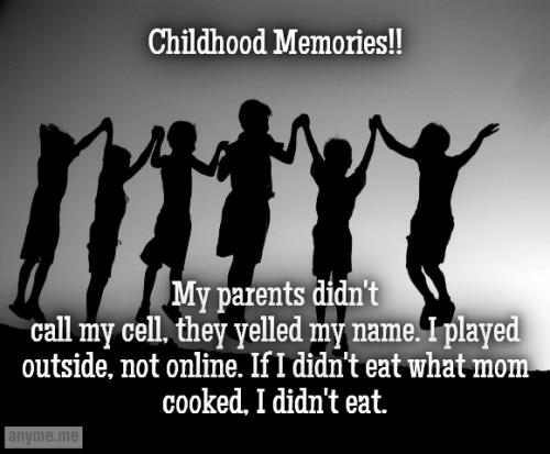 Childhood Memories!! My parents didn't call my cell, they yelled my name. I played outside, not online. If I didn't eat what mom cooked, I didn't eat.