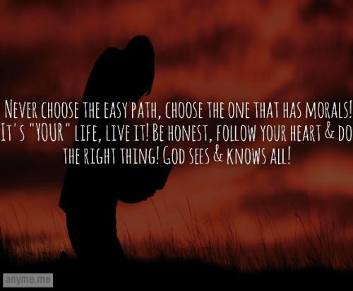 Never choose the easy path, choose the one that has morals! It's YOUR life, live it! Be honest, follow your heart and do the right thing! God sees and knows all!