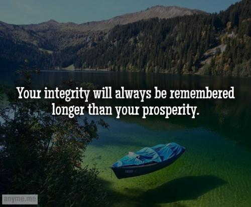 Your integrity will always be remembered longer than your prosperity.
