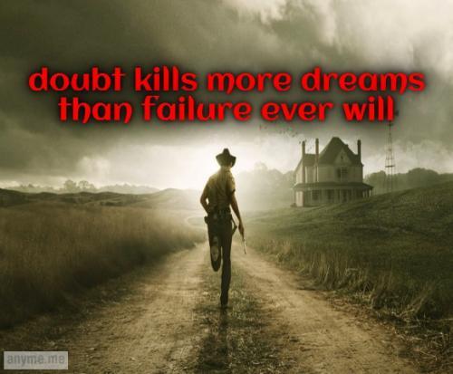 Doubt kill more dreams than failure ever will.