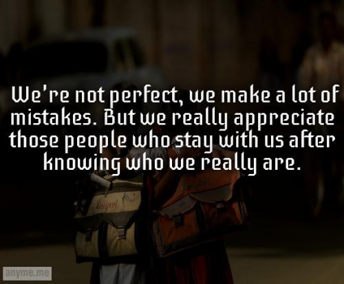 We're not perfect, we make a lot of mistakes. But we really appreciate those people who stay with us after knowing who we really are.