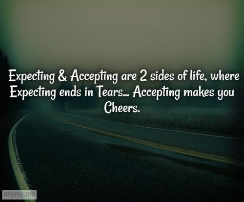 Expecting & Accepting are 2 sides of life, where Expecting ends in Tears... Accepting makes you Cheers.