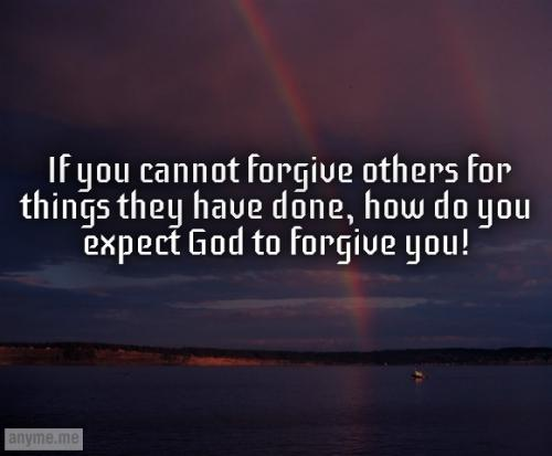 If you cannot forgive others for things they have done, how do you expect God to forgive you!