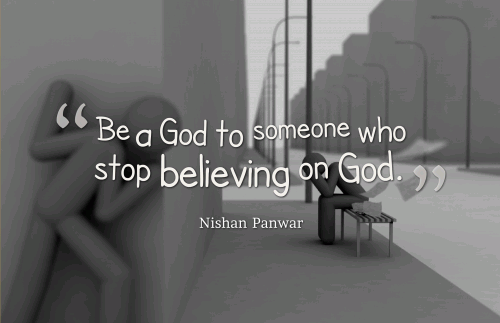 Be a God to someone who stop believing on God.