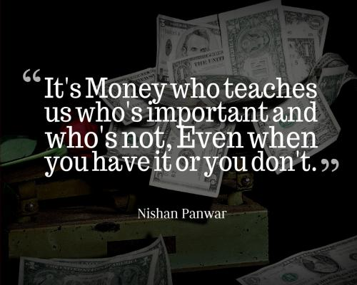 It's Money who teaches us who's important and who's not, Even when you have it or you don't.