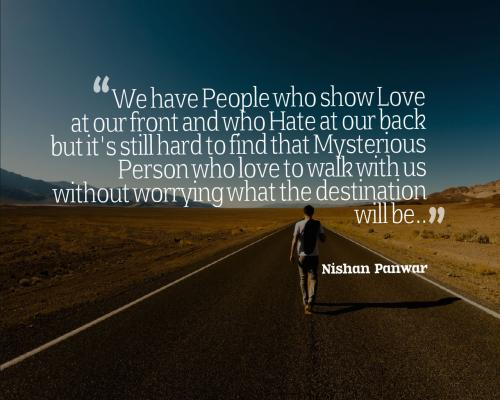 We have People who show Love at our front and who Hate at our back but it's still hard to find that Mysterious Person who love to walk with us without worrying what the destination will be..