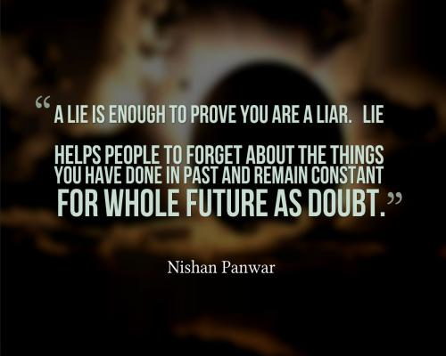 A lie is not enough to prove you are a liar. Lie helps people to forget about the things you have done in past and remain constant for whole future as doubt.