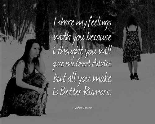 I share my feelings with you because I thought you will give me Good Advice but all you make is Better Rumors.