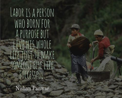Labor is a person who born for a purpose but live his whole life just to make someone else life successful.