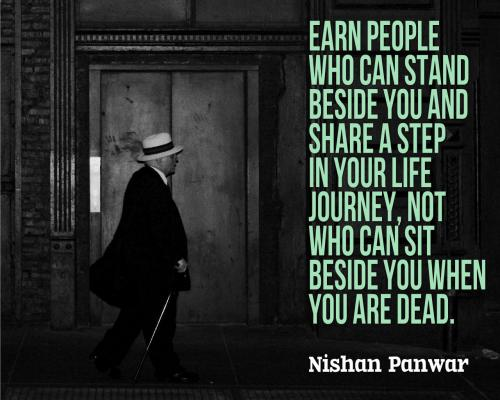 Earn People who can stand beside you and share a step in your life journey. Not who can sit beside you when you are dead.