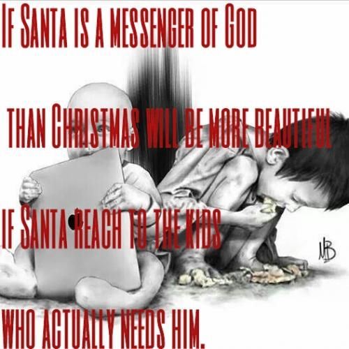 If Santa is a messenger of God than Christmas will be more beautiful if Santa reach to the kids who actually needs him.