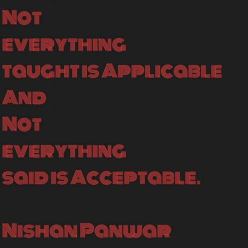 Not everything taught is Applicable and Not everything said is Acceptable.