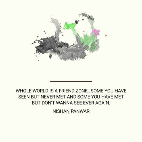 Whole world is a Friend Zone , Some you have seen but never met and Some you have met but don't wanna see ever again.