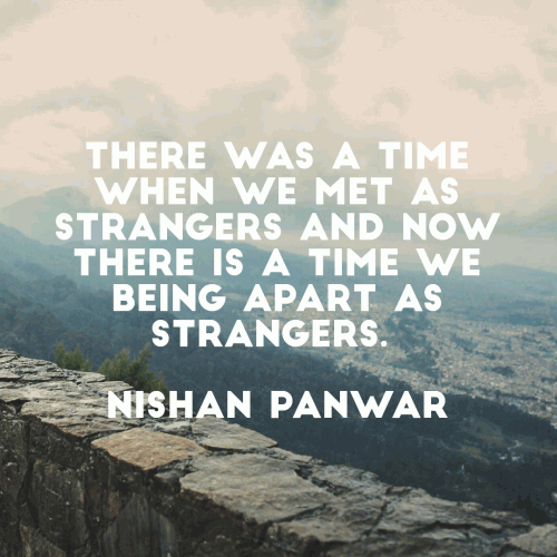 There was a time when we met as strangers and Now there is a time we being apart as strangers.