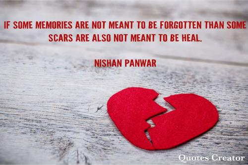 If some memories are not meant to be forgotten than some scars are also not meant to be heal.
