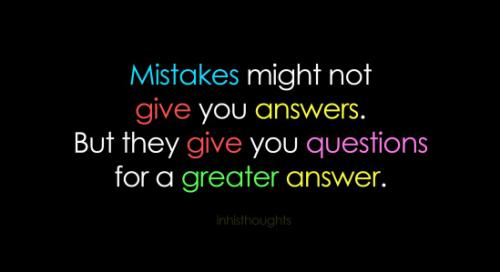 Mistakes might not give you answers, but they will give you questions for a greater answer.