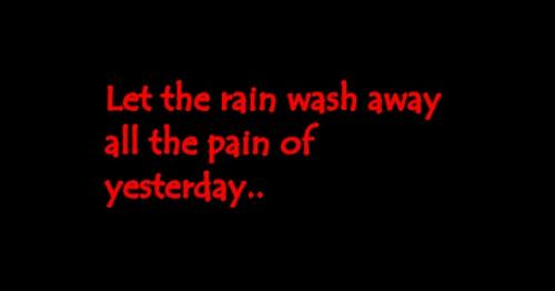 Let the rain wash away all the pain of yesterday..