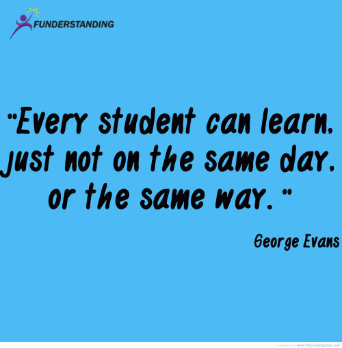 Every student can learn. Just not on the same day, or the same way.