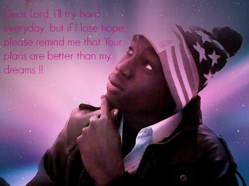 Dear Lord , I'll try hard everyday , but if I lose hope,  please remind me that your plans are better than my dream !!
