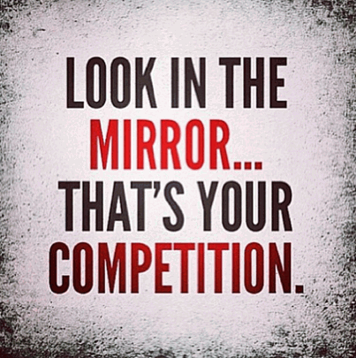 Look in the mirror... thats your competition.
